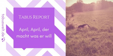 Tabus Report – April, April, der macht was er will