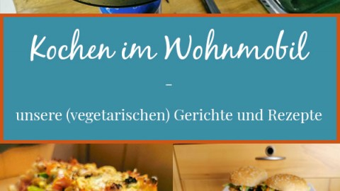 Kochen im Wohnmobil – unsere (vegetarischen) Gerichte und Rezepte