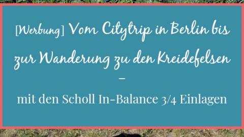 [Werbung] Vom Citytrip in Berlin bis zur Wanderung zu den Kreidefelsen – mit den Scholl In-Balance 3/4 Einlagen