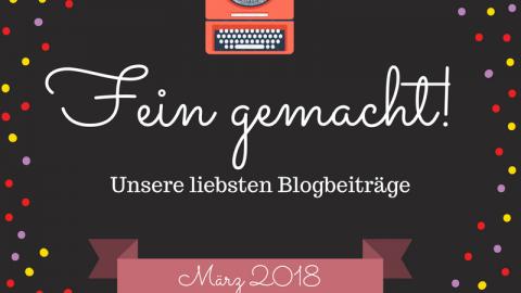 Fein gemacht! – Unsere liebsten Blogbeiträge – März 2018